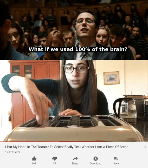 Brain, Test, and Bread: What if we used 100% of the brain?  Put My Hand In The Toaster To Scientifically Test Whether I Am A Piece Of Bread  15,499 views  661  39  Share  Download  Save