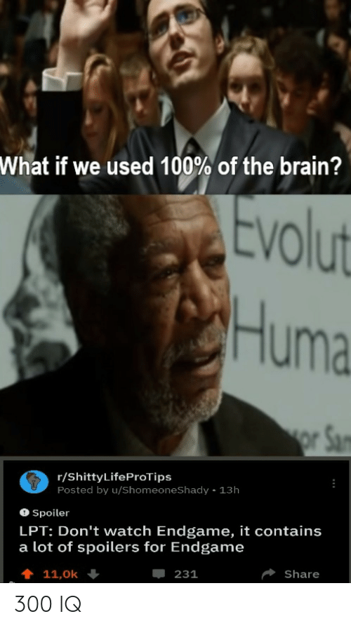 Lpt, Brain, and Watch: What if we used 100% of the brain?  tvolut  Huma  r/ShittyLifeProTips  Posted by u/ShomeoneShady 13h  O Spoiler  LPT: Don't watch Endgame, it contains  a lot of spoilers for Endgame  Share  -231 300 IQ