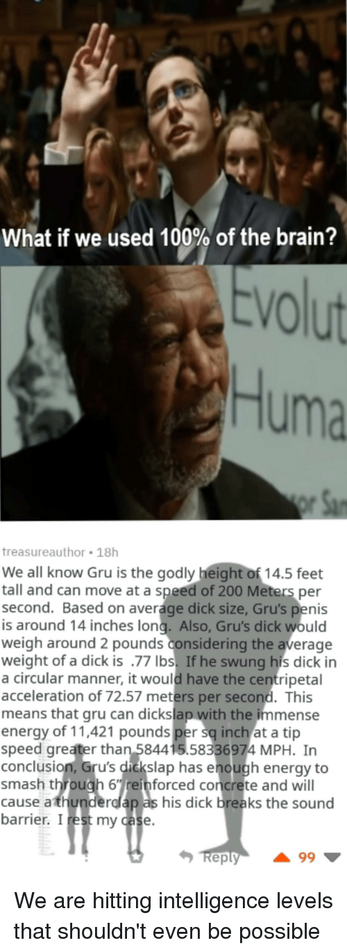 Anaconda, Bailey Jay, and Energy: What if we used 100% of the brain?  VO  Huma  treasureauthor 18h  We all know Gru is the godly height of 14.5 feet  all and can move at a speed of 200 Meters per  second. Based on average dick size, Gru's penis  is around 14 inches long. Also, Gru's dick would  weigh around 2 pounds considering the average  weight of a dick is .77 lbs. If he swung his dick in  a circular manner, it would have the centripetal  acceleration of 72.57 meters per second. This  means that gru can dickslap with the immense  energy of 11,421 pounds per sq inch at a tip  speed greater than 584415.58336974 MPH. In  conclusion, Gru's didkslap has enough energy to  smash through 6einforced concrete and will  cause athunderdap as his dick breaks the sound  barrier. Irest my case  eply