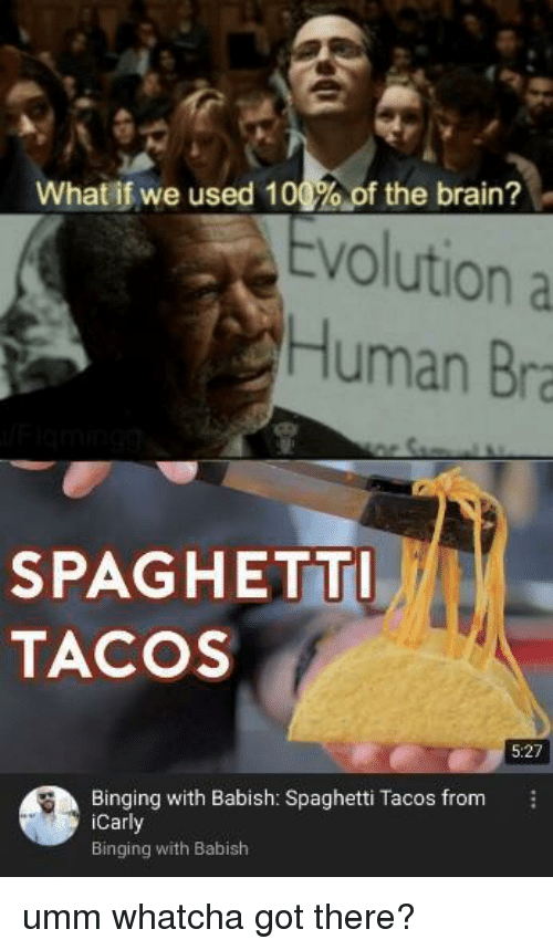 Anaconda, Brain, and Spaghetti: What if we used 100%, of the brain?  volution a  Human Bra  SPAGHETT  TACOS  5:27  Binging with Babish: Spaghetti Tacos from  Carl  Binging with Babish umm whatcha got there?