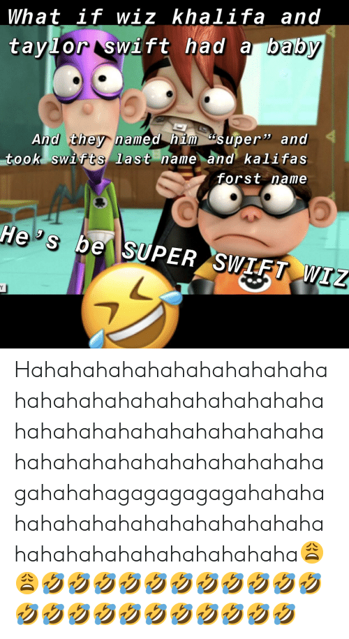 """Wiz Khalifa, Baby, and Super: What if wiz khalifa and  tavlor swift had a baby  And they named him super"""" and  took swifts last name and kalifas  forst name Hahahahahahahahahahahahahahahahahahahahahahahahahahahahahahahahahahahahahahahahahahahahahahahahagahahahagagagagagahahahahahahahahahahahahahahahahahahahahahahahahahaha😩😩🤣🤣🤣🤣🤣🤣🤣🤣🤣🤣🤣🤣🤣🤣🤣🤣🤣🤣🤣🤣🤣🤣"""