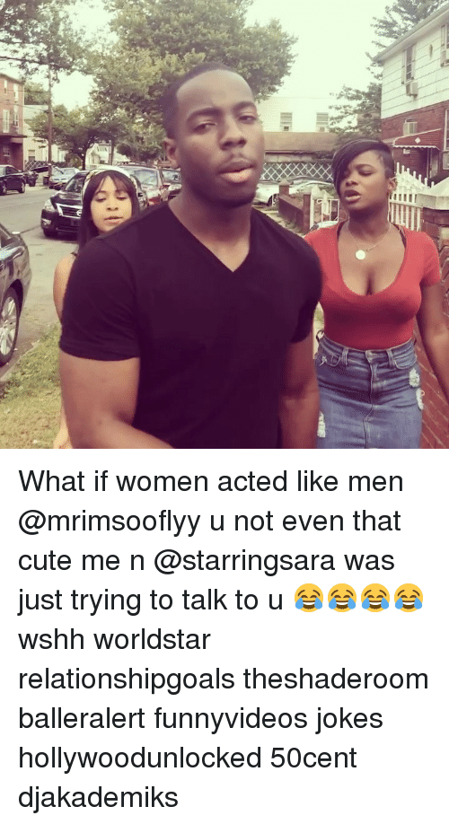 Cute, Memes, and Worldstar: What if women acted like men @mrimsooflyy u not even that cute me n @starringsara was just trying to talk to u 😂😂😂😂 wshh worldstar relationshipgoals theshaderoom balleralert funnyvideos jokes hollywoodunlocked 50cent djakademiks