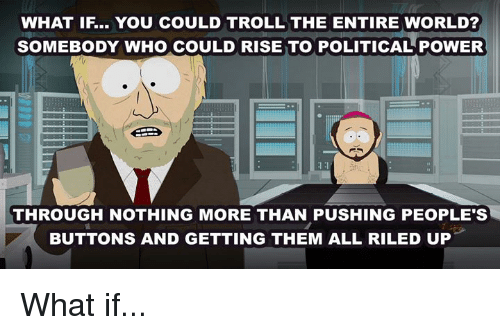 Dank, Troll, and Power: WHAT IF.. YOU COULD TROLL THE ENTIRE WORLD?  SOMEBODY WHO COULD RISE TO POLITICAL POWER  THROUGH NOTHING MORE THAN PUSHING PEOPLE'S  BUTTONS AND GETTING THEM ALL RILED UP What if...