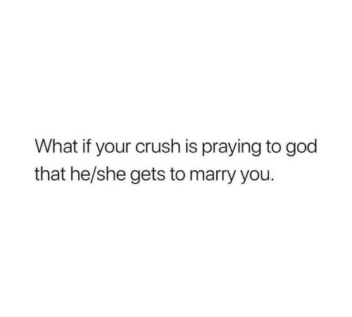 Crush, God, and She: What if your crush is praying to god  that he/she gets to marry you.