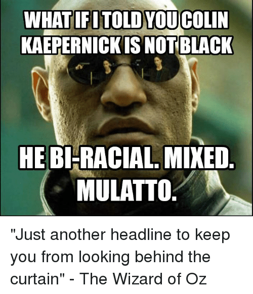 """Colin Kaepernick, Black, and Blacked: WHAT IFI TOLD YOU COLIN  KAEPERNICK IS NOT BLACK  HE BI-RACIAL MIXED  MULATTO """"Just another headline to keep you from looking behind the curtain"""" - The Wizard of Oz"""