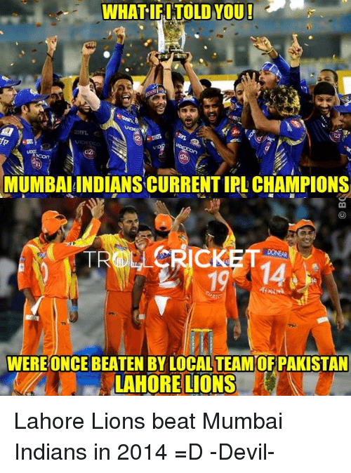 Memes, Devil, and Cricket: WHAT IFI TOLD YOU!  MUMBAI INDIANSCURRENTIRL CHAMPIONS  CRICKET  WERE ONCE BEATEN BY LOCAL TEAMOF PAKISTAN  LAHORE LIONS Lahore Lions beat Mumbai Indians in 2014 =D   -Devil-