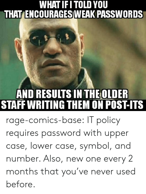 Tumblr, Blog, and Http: WHAT IFI TOLD YOU  THAT ENCOURAGESIWEAK PASSWORDS  AND RESULTS IN THEOLDER  STAFF WRITING THEM ON POST-ITS rage-comics-base:  IT policy requires password with upper case, lower case, symbol, and number. Also, new one every 2 months that you've never used before.