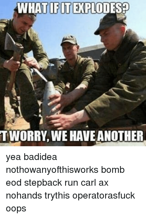 what ifite tworry we haveanother yea badidea nothowanyofthisworks bomb eod 17982506 25 best eod memes science class memes, thermal memes