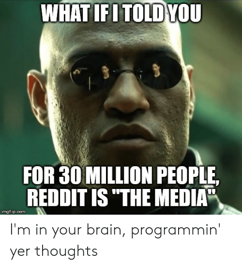 WHAT IFITOLD YOU FOR 30 MILLION PEOPLE REDDIT ISTHE MEDIA Imgflipcom