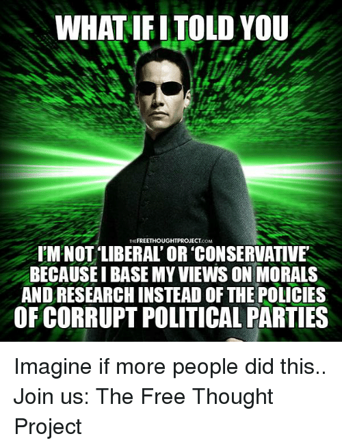"""Memes, 🤖, and Project: WHAT IFITOLD YOU  FREETHOUGHTPROJECT  THE  IMNOT LIBERAL OR CONSERVATIVE""""  BECAUSE I BASE MY VIEWS ON MORALS  ANDRESEARCHINSTEAD OF THE POLICIES  OF CORRUPT POLITICAL PARTIES Imagine if more people did this..  Join us: The Free Thought Project"""