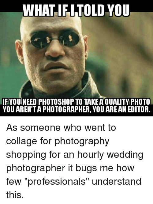 "Photoshop, Shopping, and Collage: WHAT IFITOLD YOU  IFYOUINEED PHOTOSHOP TO TAKEA QUALITY PHOTO  YOU AREN'TA PHOTOGRAPHER, YOU AREAN EDITOR. As someone who went to collage for photography shopping for an hourly wedding photographer it bugs me how few ""professionals"" understand this."
