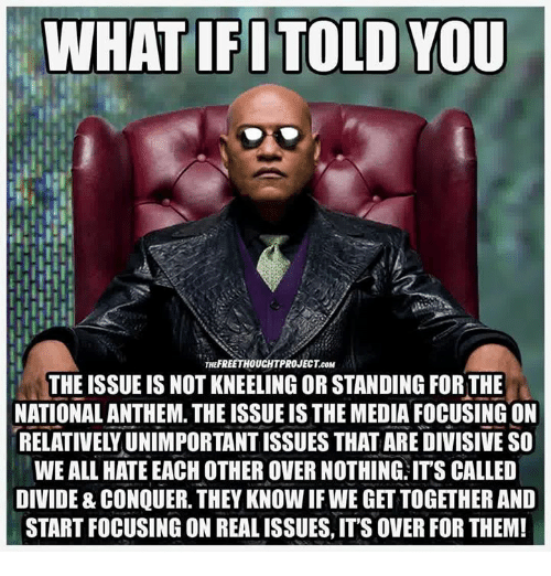 Memes, National Anthem, and 🤖: WHAT IFITOLD YOU  THEFREETHOUCHTPROJECT.co  THE ISSUE IS NOT KNEELING OR STANDING FORTHE  NATIONAL ANTHEM. THE ISSUE IS THE MEDIA FOCUSING ON  RELATIVELY UNIMPORTANT ISSUES THAT ARE DIVISIVE SO  WE ALL HATE EACH OTHER OVER NOTHING: ITS CALLED  DIVIDE & CONQUER. THEY KNOW IF WE GET TOGETHER AND  START FOCUSING ON REAL ISSUES, IT'S OVER FOR THEM!