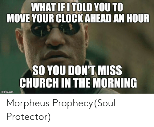 Church, Clock, and Funny: WHAT  IFITOLD YOU TO  MOVE YOUR CLOCK AHEAD AN HOUR  SO YOU DON'T MISS  CHURCH IN THE MORNING  imgflip.com Morpheus Prophecy(Soul Protector)