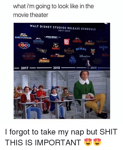 CoCo, Disney, and Memes: what i'm going to look like in the  movie theater  WALT DISNEY STUDIOS RELEASE SCHEDULE  2017-2019  THOR  RAGNAROK  STARWARS non  ■m  LIONKIN  COCO  2  WR  4  THE NASP  2018  2019  2017- I forgot to take my nap but SHIT THIS IS IMPORTANT 😍😍