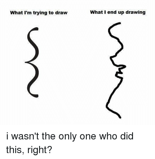 What I'm Trying to Draw What I End Up Drawing I Wasn't the