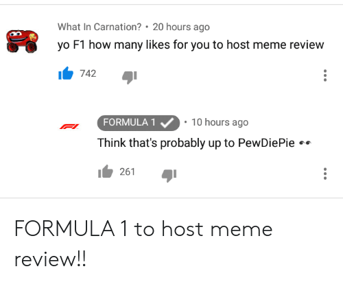 Meme, Yo, and F1: What In Carnation? 20 hours ago  yo F1 how many likes for you to host meme review  742  FORMULA1  Think that's probably up to PewDiePie  1261  10 hours ago FORMULA 1 to host meme review!!
