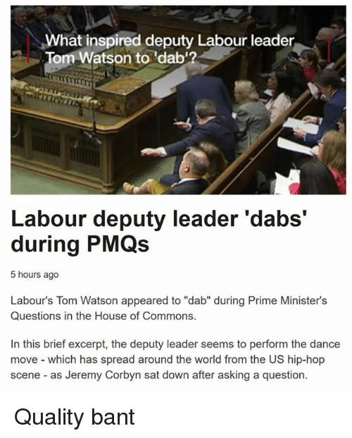 """Dancing, Common, and Toms: What inspired deputy Labour leader  Tom Watson to 'dab'?  Labour deputy leader 'dabs'  during PMQs  5 hours ago  Labour's Tom Watson appeared to """"dab"""" during Prime Minister's  Questions in the House of Commons.  In this brief excerpt, the deputy leader seems to perform the dance  move which has spread around the world from the US hip-hop  scene as Jeremy Corbyn sat down after asking a question. Quality bant"""