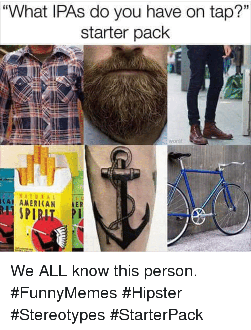 "Hipster, Starter Pack, and All: ""What IPAs do you have on tap?""  starter pack  15  worst  NATURA  CA ANERICAN LER We ALL know this person. #FunnyMemes #Hipster #Stereotypes #StarterPack"