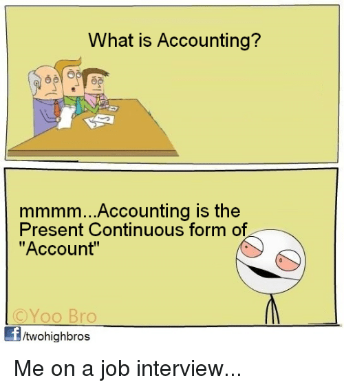 """Job Interview, Memes, and What Is: What is Accounting?  mmmm...Accounting is the  Present Continuous form of  """"Account""""  ©YOO Bro  Yoo Bro  /twohighbros Me on a job interview..."""