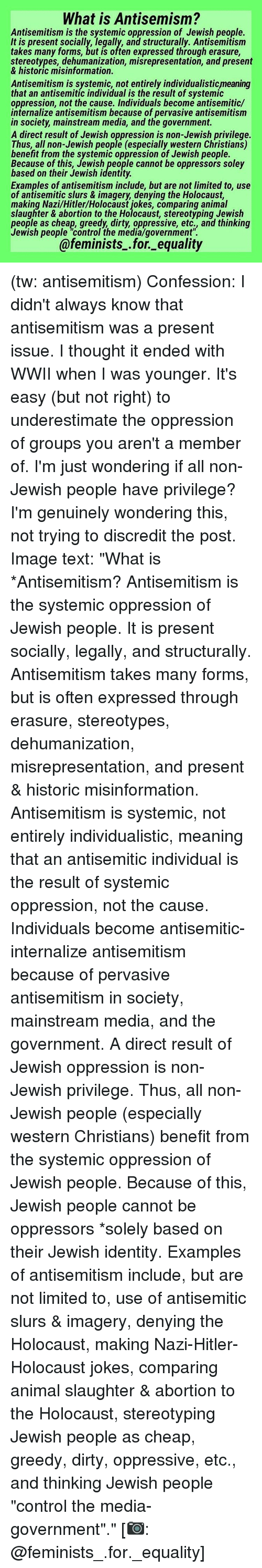 "Memes, Antisemitism, and 🤖: What is Antisemism?  Antisemitism is the systemic oppression of Jewish people.  It is present socially, legally, and structurally. Antisemitism  takes many forms, but is often expressed through erasure,  stereotypes, dehumanization, misrepresentation, and present  misinformation  Antisemitism is systemic, not entirely individualisticmeaning  that an antisemitic individual is the result of systemic  oppression, not the cause. Individuals become antisemitic/  internalize antisemitism because of pervasive antisemitism  in society mainstream media, and the government  A direct result of Jewish oppression is non-Jewish privilege  Thus, all non-Jewish people (especially western Christians)  benefit from the systemic oppression of Jewish people  Because of this, Jewish people cannot be oppressors soley  based on their Jewish identity.  Examples of antisemitism include, but are not limited to, use  of antisemitic slurs & imagery denying the Holocaust.  making Nazi/Hitler/Holocaust jokes, comparing animal  slaughter & abortion to the Holocaust, stereotyping Jewish  people as cheap, greedy dirty, oppressive, etc., and thinking  Jewish people control the media/government  @feminists for equality (tw: antisemitism) Confession: I didn't always know that antisemitism was a present issue. I thought it ended with WWII when I was younger. It's easy (but not right) to underestimate the oppression of groups you aren't a member of. I'm just wondering if all non-Jewish people have privilege? I'm genuinely wondering this, not trying to discredit the post. Image text: ""What is *Antisemitism? Antisemitism is the systemic oppression of Jewish people. It is present socially, legally, and structurally. Antisemitism takes many forms, but is often expressed through erasure, stereotypes, dehumanization, misrepresentation, and present & historic misinformation. Antisemitism is systemic, not entirely individualistic, meaning that an antisemitic individual is the result of systemic oppression, not the cause. Individuals become antisemitic-internalize antisemitism because of pervasive antisemitism in society, mainstream media, and the government. A direct result of Jewish oppression is non-Jewish privilege. Thus, all non-Jewish people (especially western Christians) benefit from the systemic oppression of Jewish people. Because of this, Jewish people cannot be oppressors *solely based on their Jewish identity. Examples of antisemitism include, but are not limited to, use of antisemitic slurs & imagery, denying the Holocaust, making Nazi-Hitler-Holocaust jokes, comparing animal slaughter & abortion to the Holocaust, stereotyping Jewish people as cheap, greedy, dirty, oppressive, etc., and thinking Jewish people ""control the media-government""."" [📷: @feminists_.for._equality]"
