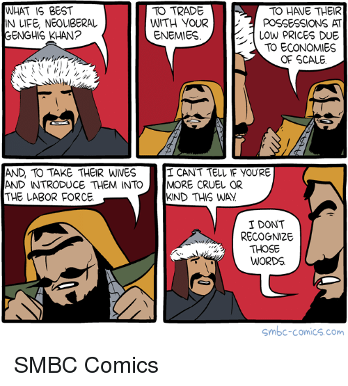 Best, What Is, and Sassy Socialast: WHAT IS BEST  IN UFE, NEOLIBERAL  GENGHIS KHAN?  TO TRADE  TO HAVE THEIR  WITH YOURPOSSESSIONS AT  LOwW PRICES DUE  TO ECONOMIES  ENEMIES  OF SCALE  AND, TO TAKE THEIR WIVES  AND INTRODUCE THEM INTO MORE CRUEL OR  THE LABOR FORCE  I CANT TELL IF YOU'RE  KIND THIS WAY  I DONT  RECOGNIZE  THOSE  WORDS.  Smbc-comics.com SMBC Comics