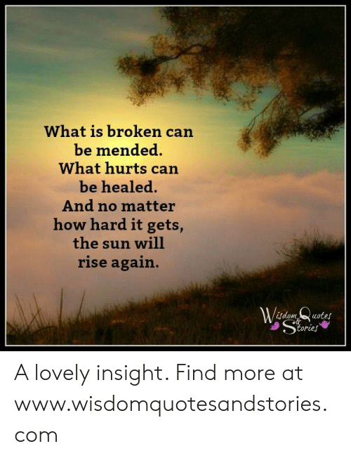 Quotes, What Is, and How: What is broken can  be mended  What hurts can  be healed.  And no matter  how hard it gets,  the sun will  rise again.  Wdom Quotes  Stries A lovely insight. Find more at www.wisdomquotesandstories.com