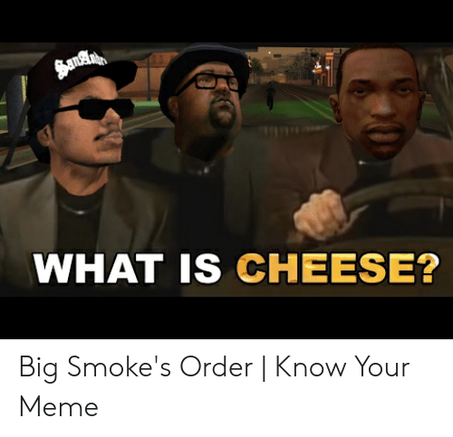 Meme, What Is, and Cheese: WHAT IS CHEESE? Big Smoke's Order | Know Your Meme
