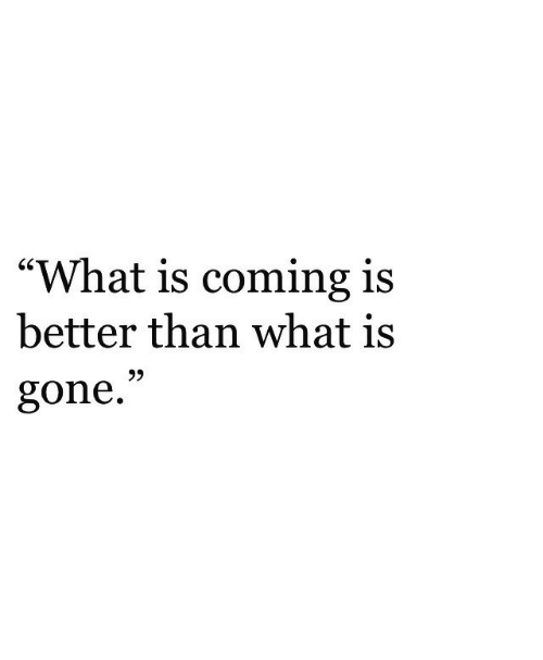 "What Is, Gone, and What: ""What is coming is  better than what is  gone.""  9)"