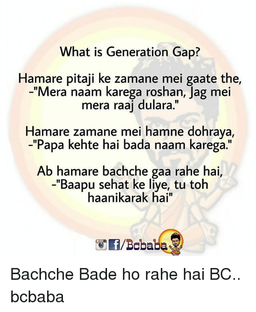"Memes, What Is, and Bada: What is Generation Gap?  Hamare pitaji ke zamane mei gaate the,  -""Mera naam karega roshan, Jag mei  mera raaj dulara.""  Hamare zamane mei hamne dohraya,  -""Papa kehte hai bada naam karega.""  1I  Ab hamare bachche gaa rahe hai,  -""Baapu sehat ke liye, tu toh  haanikarak hai""  /Bobaba Bachche Bade ho rahe hai BC.. bcbaba"