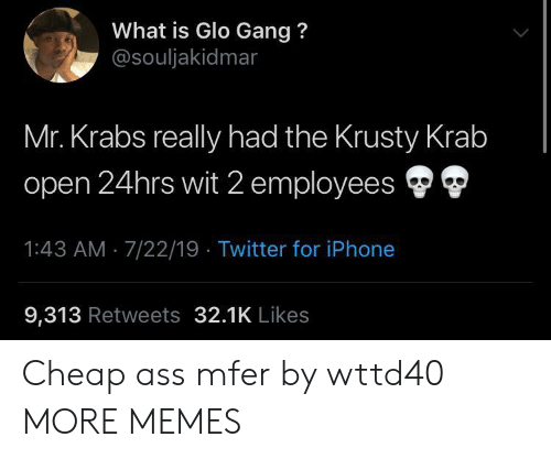 Ass, Dank, and Iphone: What is Glo Gang?  @souljakidmar  Mr. Krabs really had the Krusty Krab  open 24hrs wit 2 employees  1:43 AM 7/22/19 Twitter for iPhone  9,313 Retweets 32.1K Likes Cheap ass mfer by wttd40 MORE MEMES
