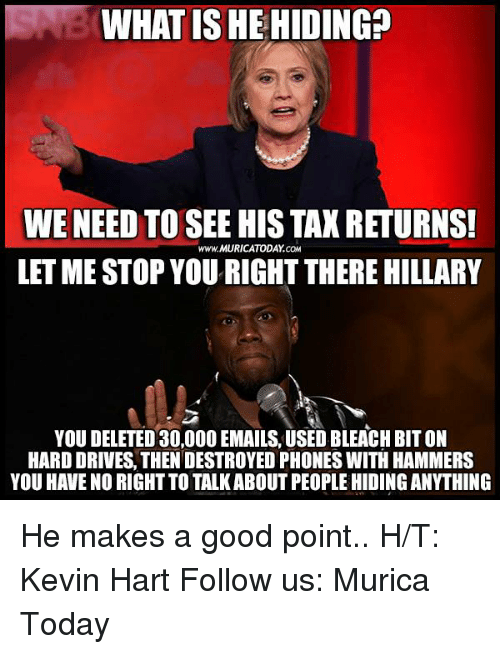 Driving, Kevin Hart, and Memes: WHAT IS HE HIDING  WE NEED TO SEE HIS TAX RETURNS!  www.MURICATODAY CaM  LETME STOP YOU RIGHT THERE HILLARY  YOU DELETED 30,000 EMAILS, USED BLEACH BIT ON  HARD DRIVES, THENDESTROYED PHONES WITH HAMMERS  YOU HAVE NORIGHT TO TALKABOUTPEOPLE HIDING ANYTHING He makes a good point..  H/T: Kevin Hart Follow us: Murica Today
