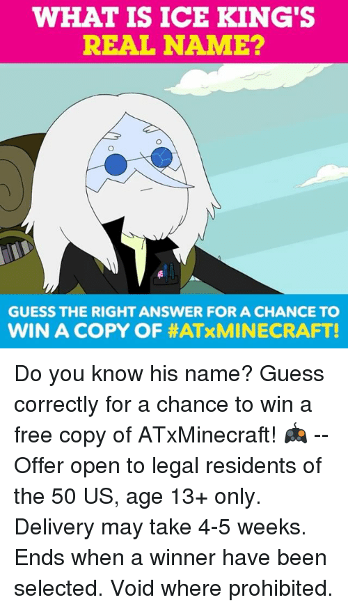 Memes, Free, and Guess: WHAT IS ICE KING'S  REAL NAME?  GUESS THE RIGHT ANSWER FOR A CHANCE TO  WIN A COPY OF Do you know his name? Guess correctly for a chance to win a free copy of ATxMinecraft! 🎮 -- Offer open to legal residents of the 50 US, age 13+ only. Delivery may take 4-5 weeks. Ends when a winner have been selected. Void where prohibited.