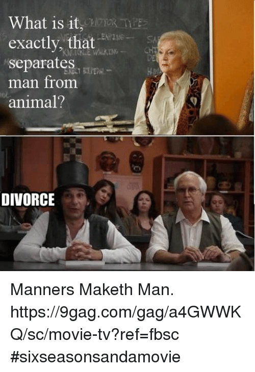 9gag, Dank, and Animal: What is it  exactly, that :  separates.|  man fromm  animal?  DE  H  DIVORCE Manners Maketh Man.  https://9gag.com/gag/a4GWWKQ/sc/movie-tv?ref=fbsc #sixseasonsandamovie