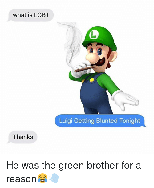 Lgbt, Weed, and Marijuana: what is LGBT  Luigi Getting Blunted Tonight  Thanks He was the green brother for a reason😂💨