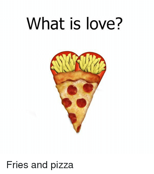 Love, Memes, and Pizza: What is love? Fries and pizza