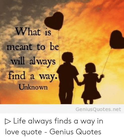 What Is Meant To Be Will Always Find A Way Unknown Geniusquotesnet