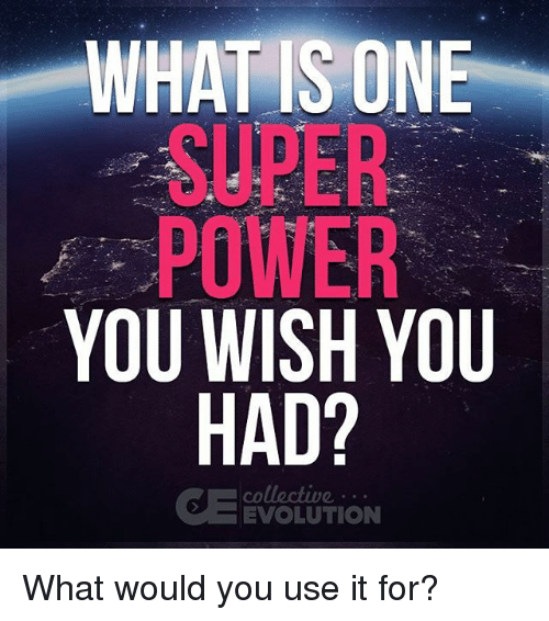 WHAT IS ONE SUPER POWER YOU WISH YOU HAD? EVOLUTION What