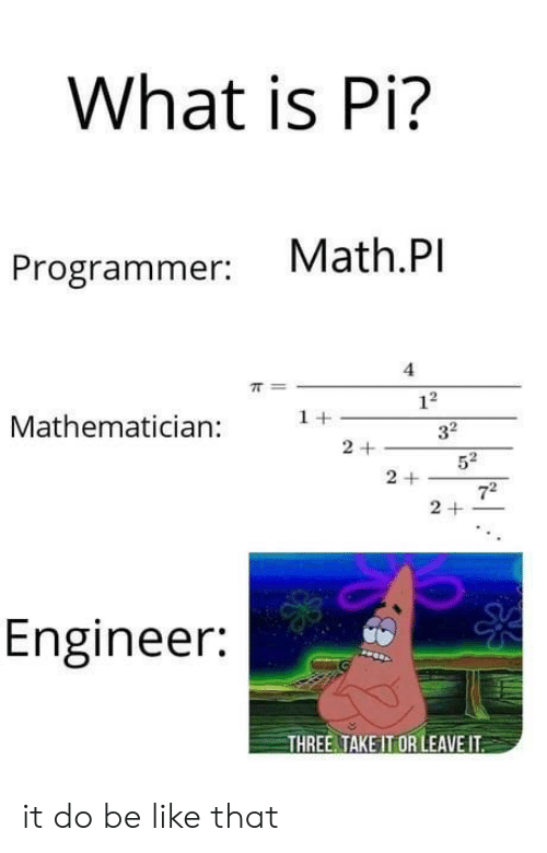 Be Like, Math, and What Is: What is Pi?  Math.Pl  Programmer: vMa  4  Mathematician +32  Engineer:  THREE TAKE IT OR LEAVE IT it do be like that