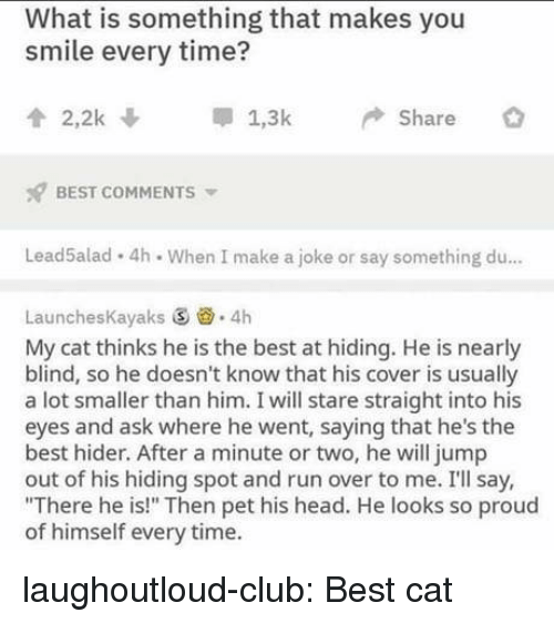"Club, Head, and Run: What is something that makes you  smile every time?  2,2k  1,3kShare  BEST COMMENTS  Lead5alad 4h. When I make a joke or say something du..  LaunchesKayaks S 4h  My cat thinks he is the best at hiding. He is nearly  blind, so he doesn't know that his cover is usually  a lot smaller than him. I will stare straight into his  eyes and ask where he went, saying that he's the  best hider. After a minute or two, he will jump  out of his hiding spot and run over to me. I'll say,  ""There he is!"" Then pet his head. He looks so proud  of himself every time. laughoutloud-club:  Best cat"
