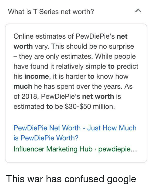 Confused, Google, and What Is: What is T Series net worth?  Online estimates of PewDiePie's net  worth vary. This should be no surprise  they are only estimates. While people  have found it relatively simple to predict  his income, it is harder to know hoW  much he has spent over the years. As  of 2018, PewDiePie's net worth is  estimated to be $30-$50 million.  PewDiePie Net Worth - Just How Much  is PewDiePie Worth?  Influencer Marketing Hub > pewdiepie...