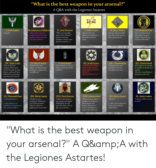 """Being Alone, Arsenal, and Children: """"What is the best weapon in your arsenal?""""  A Q&A with the Legiones Astartes  A  I-Dark Angels  III- Emperor's Children  VII- Imperial Fists  V-White Scars  IV- Iron Warriors  VI-Space Wolves  """"An axe will never fail  """"Let your foes break  themselves on your  shield. They will tire,  and you will strike.""""  """"Wait, you actually  Speed is the best  offense and defense-  fast bike is all you  need  """"Loyalty""""  """"The weapon doesn't  matter as much as the  you. Just make sure it  has a good name.""""  want me to choose?""""  perfect mastery by the  one who wields it.""""  [starts counting  weapons, tanks, guns,  daemon engines....]  IX-Blood Angels  VIII-Night Lords  XII-World Eaters  X- Iron Hands  XIII- Ultramarines  XIV- Death Guard  """"Organization and  discipline will win  through every time.""""  """"The weapon is only  """"Fear is the best  """"A sword has two  """"CHAINAXES MAKE  All weapons are meant  to sunder; to break and  as  strong as the hand that  wields it.""""  edges; our father's gift  of blood is mighty, but  different.""""  weapon. Show your  victim the pain in their  future, and you'll have  killed their soul before  THE GORE TICKLE  render.  AND DANCE ON MY  All serve Grandfather's  SKIN!!!!  no  BLOOOOOD!!!!!!!!!!""""  purpose in the end.  you draw first blood.""""  X-Black Legion  XX- Alpha Legion  XIX-Raven Guard  XV- Thousand Sons  XVII- Word Bearers  XVIII-Salamanders  """"I dunno. What's yours  """"Preference is a  weakness. Nothing is  out of the question  when it comes to  """"Flame is more than a  """"Silence.""""  ++Imagination++  """"Faith in the Gods is  is mine.""""  weapon. It cooks our  food, warms our  homes,forges  arms, and lights our  our sword and shield.  (...shit, I was supposed  to be quiet and just  think that!)  ++The Warp is as  limitless a weapon as  the mind itself+++  With faith, we will  never be alone. Not in  our  fighting the Long War.""""  life, not in death....""""  way in the darkness.""""  as """"What is the best weapon in your arsenal?"""" A Q&A with """