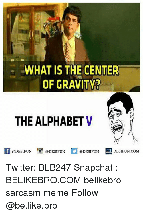 Be Like, Meme, and Memes: WHAT IS THE CENTER  OF GRAVITY3  THE ALPHABET V  KI @DESIFUN 증@DESIFUN @DESIFUN DESIFUN.COM Twitter: BLB247 Snapchat : BELIKEBRO.COM belikebro sarcasm meme Follow @be.like.bro