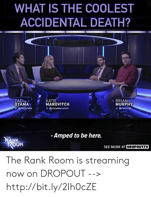 Memes, Death, and Http: WHAT IS THE COOLEST  ACCIDENTAL DEATH?  Ci  GMAMAMAROVITCH  KATIE  BRIAN  MURPHY  @chmurph  @zacOyama < У@katieMarovitch  -Amped to be here.  THE  ANK  OOM  SEE  E MORE AT DROPOUTIY The Rank Room is streaming now on DROPOUT --> http://bit.ly/2Ih0cZE