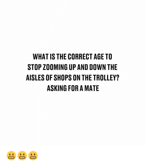 Memes, What Is, and Trolley: WHAT IS THE CORRECT AGE TO  STOP ZOOMING UP AND DOWN THE  AISLES OF SHOPS ON THE TROLLEY?  ASKING FOR A MATE 😬😬😬