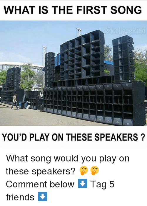 Friends, Memes, and What Is: WHAT IS THE FIRST SONG  YOU'D PLAY ON THESE SPEAKERS ? What song would you play on these speakers? 🤔🤔 Comment below ⬇️ Tag 5 friends ⬇️