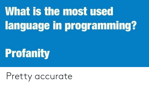 What Is, Profanity, and Programming: What is the most used  language in programming?  Profanity Pretty accurate