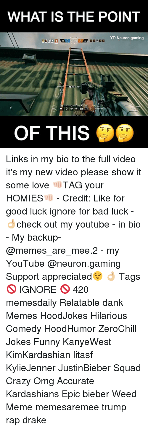 Memes, 🤖, and Weeds: WHAT IS THE POINT  YT Neuron gaming  00  D 2  OF THIS Links in my bio to the full video it's my new video please show it some love 👊🏻TAG your HOMIES👊🏻 - Credit: Like for good luck ignore for bad luck - 👌🏼check out my youtube - in bio - My backup- @memes_are_mee.2 - my YouTube @neuron.gaming Support appreciated😉 👌🏼 Tags 🚫 IGNORE 🚫 420 memesdaily Relatable dank Memes HoodJokes Hilarious Comedy HoodHumor ZeroChill Jokes Funny KanyeWest KimKardashian litasf KylieJenner JustinBieber Squad Crazy Omg Accurate Kardashians Epic bieber Weed Meme memesaremee trump rap drake