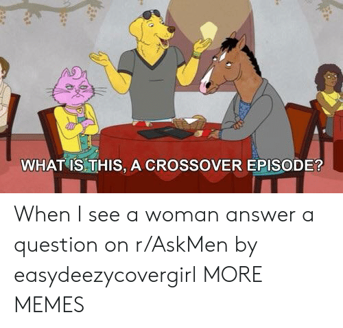 Dank, Memes, and Target: WHAT IS THIS, A CROSSOVER EPISODE? When I see a woman answer a question on r/AskMen by easydeezycovergirl MORE MEMES