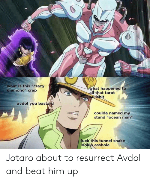 "Crazy, Diamond, and Fuck: what is this ""crazy  diamond"" crap  what happened to  all that tarot  butlshit  avdol you bastard  coulda named my  stand ""ocean man""  fuck this tunnel snake  lookin asshole Jotaro about to resurrect Avdol and beat him up"