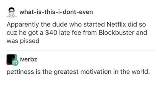 Apparently, Blockbuster, and Dude: what is this-i-dont-even  Apparently the dude who started Netflix did so  cuz he got a $40 late fee from Blockbuster and  was pissed  iverbz  pettiness is the greatest motivation in the world